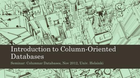 Introduction to Column-Oriented Databases Seminar: Columnar Databases, Nov 2012, Univ. Helsinki.