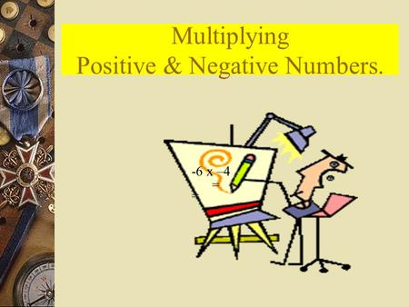 Multiplying Positive & Negative Numbers. -6 x –4 = =