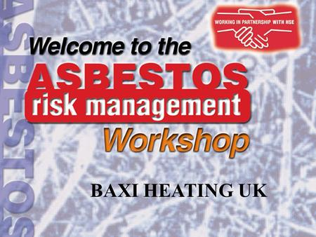 BAXI HEATING UK. Aims and objectives of the event Aim: to provide detailed information and guidance about the duty to manage asbestos in non-domestic.