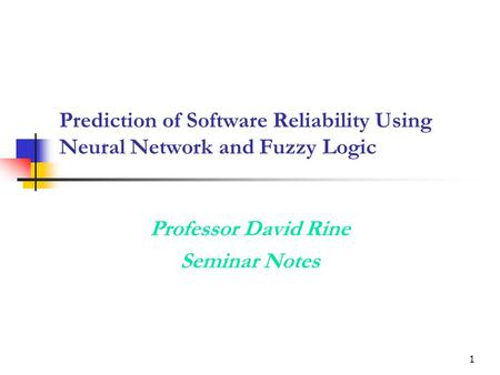 1 Prediction of Software Reliability Using Neural Network and Fuzzy Logic Professor David Rine Seminar Notes.