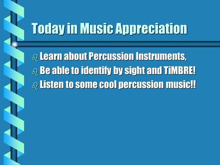 Today in Music Appreciation b Learn about Percussion Instruments, b Be able to identify by sight and TiMBRE! b Listen to some cool percussion music!!