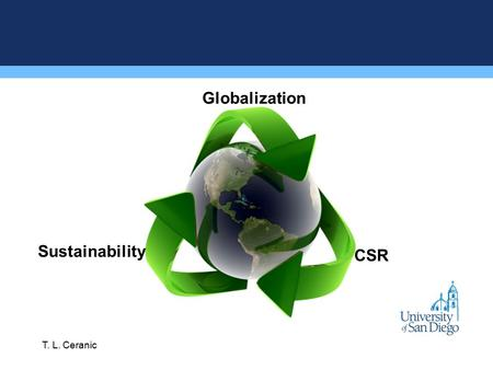 "Globalization Sustainability CSR T. L. Ceranic. ""Business has become, in the last half century, the most powerful institution on the planet. The dominant."