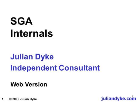 1 Julian Dyke Independent Consultant © 2005 Julian Dyke SGA Internals Web Version juliandyke.com.