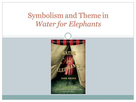 Symbolism and Theme in Water for Elephants. Symbolism Water for Elephants provides a symbolic study of the fundamental human need for love and acceptance.