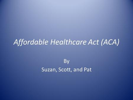Affordable Healthcare Act (ACA) By Suzan, Scott, and Pat.