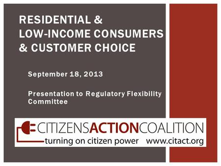 September 18, 2013 Presentation to Regulatory Flexibility Committee RESIDENTIAL & LOW-INCOME CONSUMERS & CUSTOMER CHOICE.