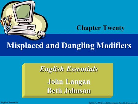 English Essentials ©2005 The McGraw-Hill Companies, Inc. All rights reserved. English Essentials John Langan Beth Johnson Chapter Twenty Misplaced and.