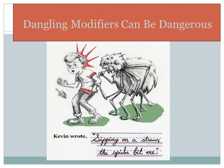 1 Dangling Modifiers Can Be Dangerous. A GRAMMAR TUTORIAL BY NANCY SCHROCK 2 Dangling and Misplaced Modifiers.
