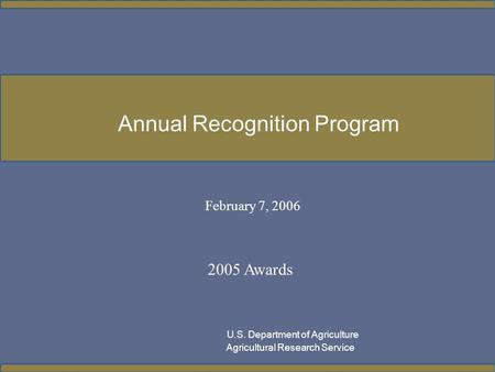 February 7, 2006 2005 Awards U.S. Department of Agriculture Agricultural Research Service Annual Recognition Program.