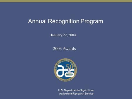 Annual Recognition Program January 22, 2004 2003 Awards U.S. Department of Agriculture Agricultural Research Service.
