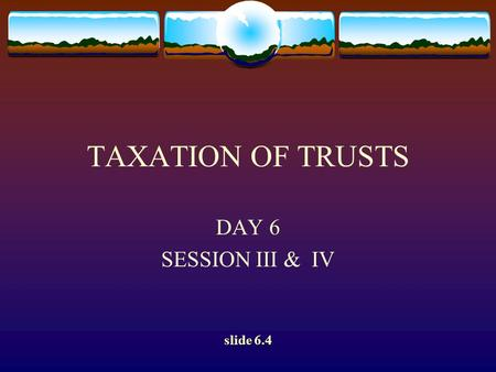 TAXATION OF TRUSTS DAY 6 SESSION III & IV slide 6.4.