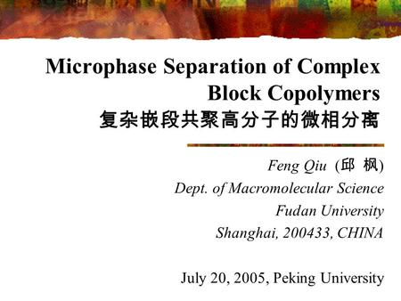 Microphase Separation of Complex Block Copolymers 复杂嵌段共聚高分子的微相分离 Feng Qiu ( 邱 枫 ) Dept. of Macromolecular Science Fudan University Shanghai, 200433, CHINA.