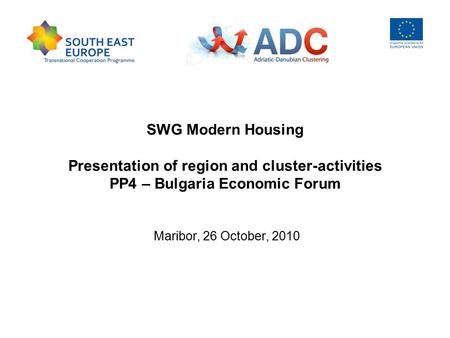 SWG Modern Housing Presentation of region and cluster-activities PP4 – Bulgaria Economic Forum Maribor, 26 October, 2010.