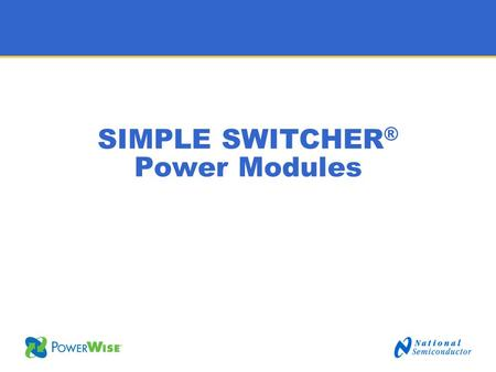 SIMPLE SWITCHER ® Power Modules. 2 Target Customers Products What is Simple Switcher ® Power Modules? Design Novice Design Generalist Simple Switcher.