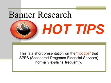 "Banner Research This is a short presentation on the ""hot tips"" that SPFS (Sponsored Programs Financial Services) normally explains frequently. HOT TIPS."