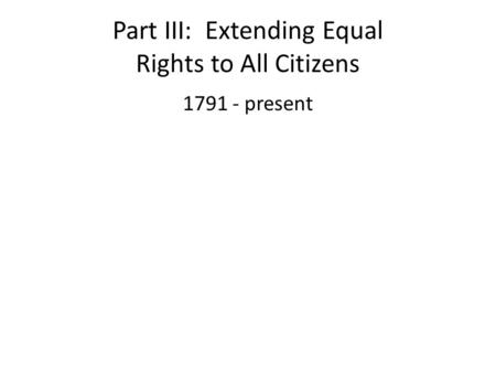 Part III: Extending Equal Rights to All Citizens 1791 - present.