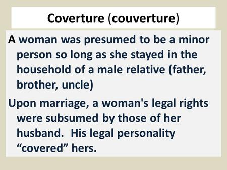 Coverture (couverture) A woman was presumed to be a minor person so long as she stayed in the household of a male relative (father, brother, uncle) Upon.