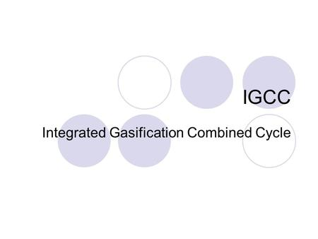 IGCC Integrated Gasification Combined Cycle. IGCC - Industry Coal based IGCC plants went through an important development stage during the 1990s Grew.