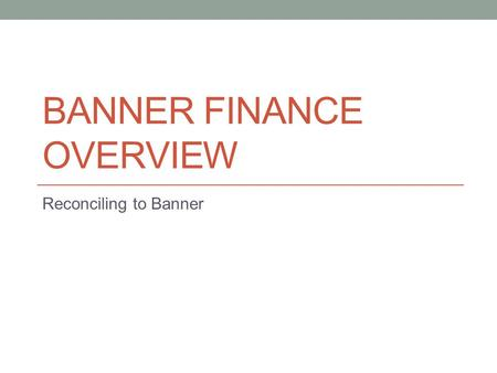 BANNER FINANCE OVERVIEW Reconciling to Banner. Access to Banner Finance Access to Banner Finance is needed to: View a department's financial activity.