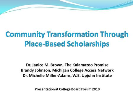 Dr. Janice M. Brown, The Kalamazoo Promise Brandy Johnson, Michigan College Access Network Dr. Michelle Miller-Adams, W.E. Upjohn Institute Presentation.