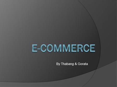 By Thabang & Gorata. E-commerce  E-commerce is the use of the Internet and email to buy and sell goods.  Influenced by the development of EDI and EFT.