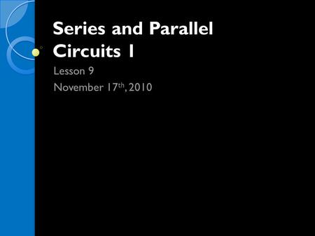Series and Parallel Circuits 1 Lesson 9 November 17 th, 2010.