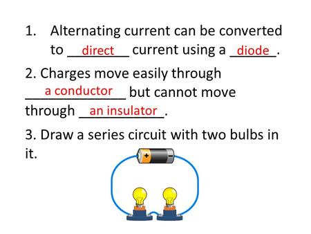 1.Alternating current can be converted to ________ current using a ______. 2. Charges move easily through _____________ but cannot move through ___________.