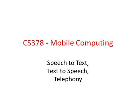 CS378 - Mobile Computing Speech to Text, Text to Speech, Telephony.