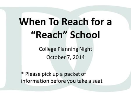 "When To Reach for a ""Reach"" School College Planning Night October 7, 2014 * Please pick up a packet of information before you take a seat."