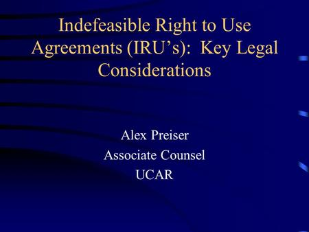 Indefeasible Right to Use Agreements (IRU's): Key Legal Considerations Alex Preiser Associate Counsel UCAR.