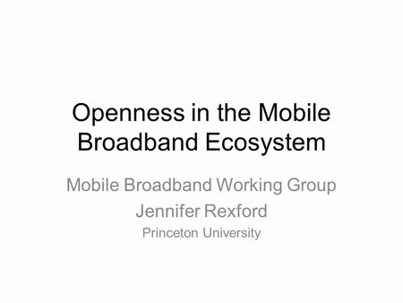 Openness in the Mobile Broadband Ecosystem Mobile Broadband Working Group Jennifer Rexford Princeton University.