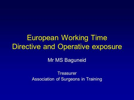 European Working Time Directive and Operative exposure Mr MS Baguneid Treasurer Association of Surgeons in Training.