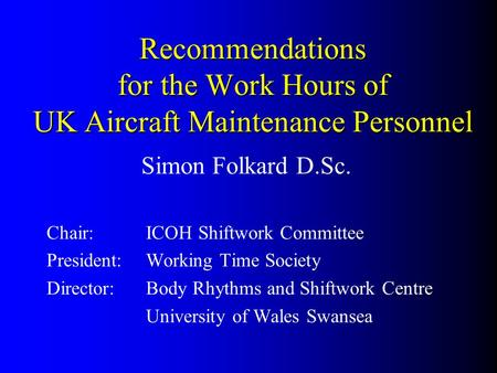 Recommendations for the Work Hours of UK Aircraft Maintenance Personnel Simon Folkard D.Sc. Chair:ICOH Shiftwork Committee President:Working Time Society.