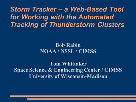 Storm Tracker – a Web-Based Tool for Working with the Automated Tracking of Thunderstorm Clusters Bob Rabin NOAA / NSSL / CIMSS Tom Whittaker Space Science.