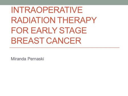 INTRAOPERATIVE RADIATION THERAPY FOR EARLY STAGE BREAST CANCER Miranda Pernaski.