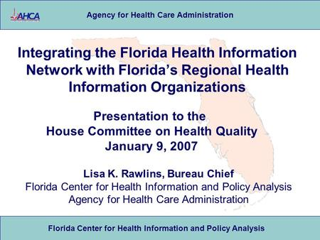 Florida Center for Health Information and Policy Analysis Agency for Health Care Administration Integrating the Florida Health Information Network with.