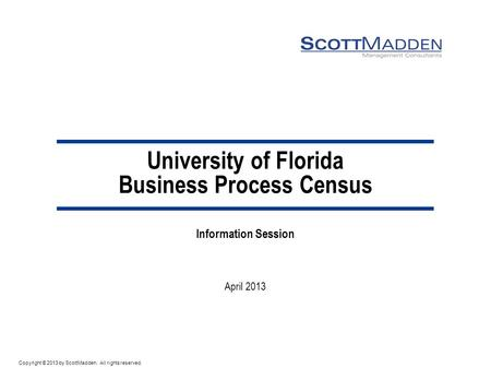 Copyright © 2013 by ScottMadden. All rights reserved. University of Florida Business Process Census Information Session April 2013.