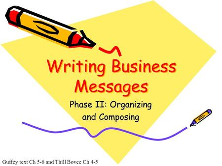 Guffey text Ch 5-6 and Thill Bovee Ch 4-5 Writing Business Messages Phase II: Organizing and Composing.