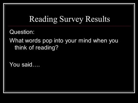 Reading Survey Results Question: What words pop into your mind when you think of reading? You said….