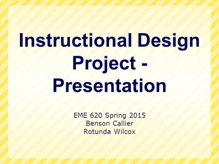 Instructional Design Project - Presentation EME 620 Spring 2015 Benson Callier Rotunda Wilcox.
