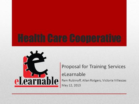 Health Care Cooperative Proposal for Training Services eLearnable Pam Rubinoff, Allan Rotgers, Victoria Villescas May 12, 2013.
