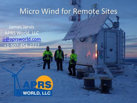 Micro Wind for Remote Sites James Jarvis APRS World, LLC +1-507-454-2727.
