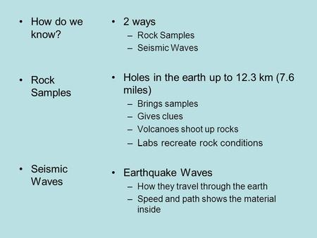 How do we know? Rock Samples Seismic Waves 2 ways –Rock Samples –Seismic Waves Holes in the earth up to 12.3 km (7.6 miles) –Brings samples –Gives clues.
