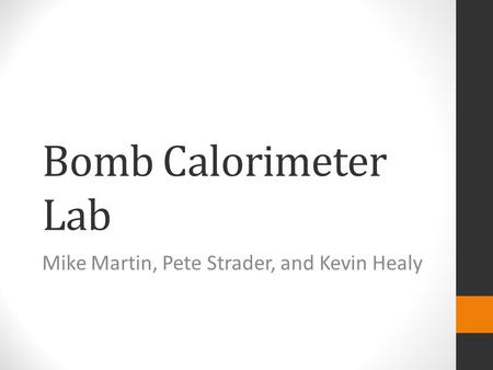 Bomb Calorimeter Lab Mike Martin, Pete Strader, and Kevin Healy.
