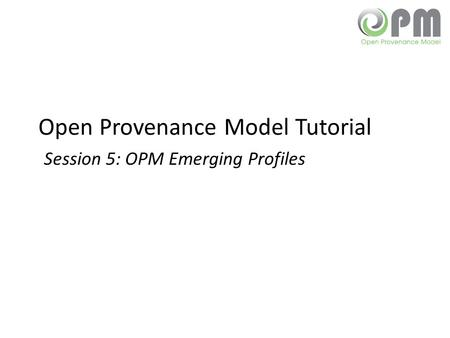 Open Provenance Model Tutorial Session 5: OPM Emerging Profiles.