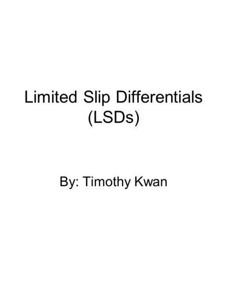 Limited Slip Differentials (LSDs) By: Timothy Kwan.