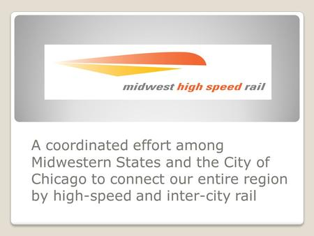 A coordinated effort among Midwestern States and the City of Chicago to connect our entire region by high-speed and inter-city rail.