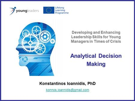 Analytical Decision Making Konstantinos Ioannidis, PhD Developing and Enhancing Leadership Skills for Young Managers in Times.