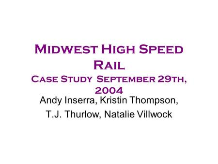 Midwest High Speed Rail Case StudySeptember 29th, 2004 Andy Inserra, Kristin Thompson, T.J. Thurlow, Natalie Villwock.