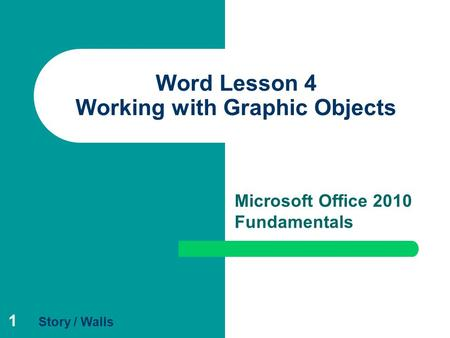 1 Word Lesson 4 Working with Graphic Objects Microsoft Office 2010 Fundamentals Story / Walls.